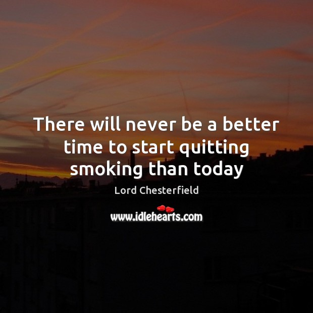 There will never be a better time to start quitting smoking than today Lord Chesterfield Picture Quote
