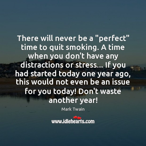 Image, Ago, Another, Another Year, Any, Distraction, Distractions, Don't, Encouragement, Even, Had, Ifs, Issue, Issues, Never, Perfect, Quit, Quit Smoking, Quitting, Smoking, Started, Stress, Time, Today, Waste, Will, Would, Year, Years, Years Ago, You