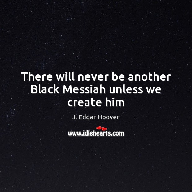 There will never be another Black Messiah unless we create him J. Edgar Hoover Picture Quote