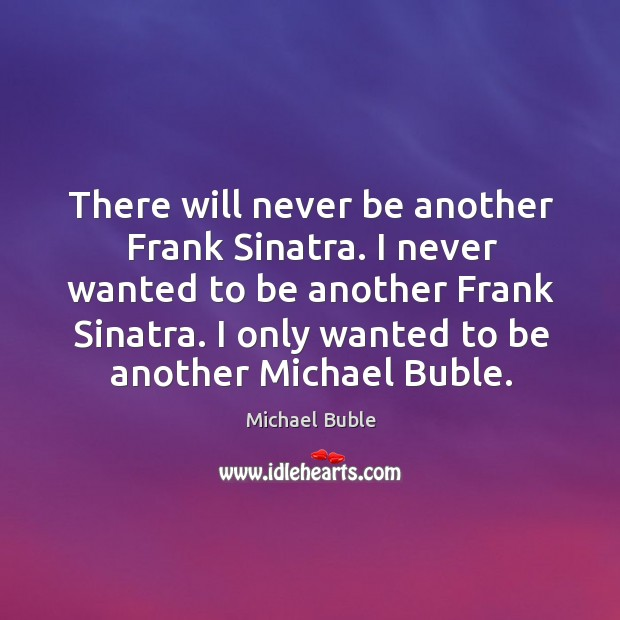 There will never be another Frank Sinatra. I never wanted to be Michael Buble Picture Quote