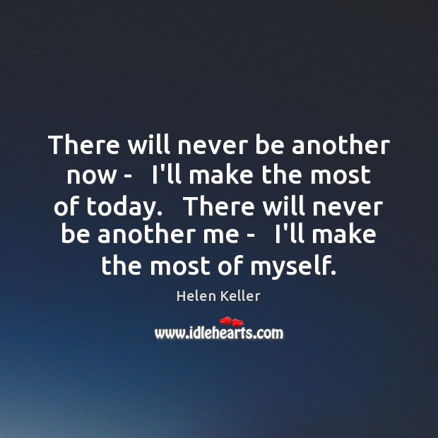 There will never be another now –   I'll make the most of Helen Keller Picture Quote