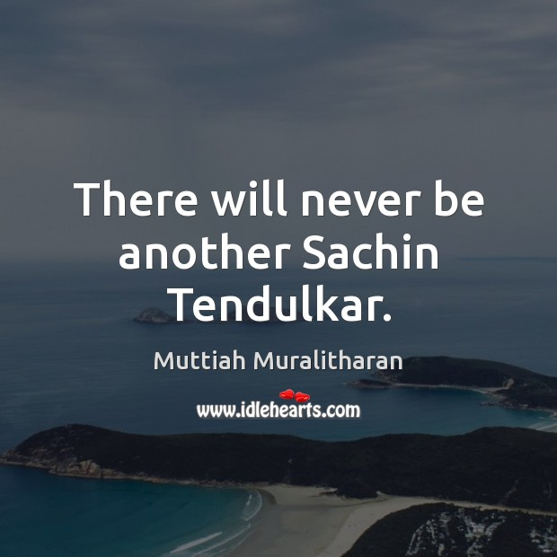 There will never be another Sachin Tendulkar. Muttiah Muralitharan Picture Quote