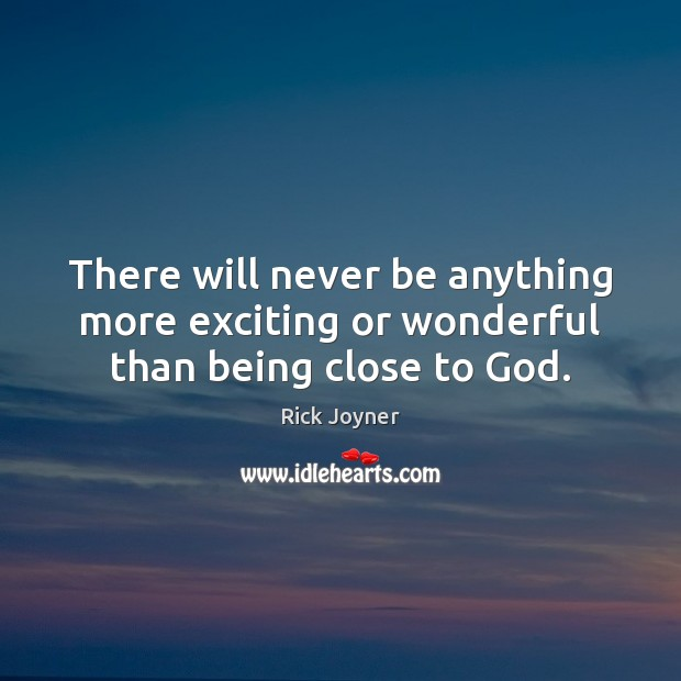 There will never be anything more exciting or wonderful than being close to God. Rick Joyner Picture Quote