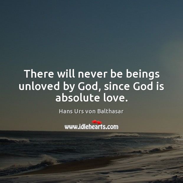 Image, There will never be beings unloved by God, since God is absolute love.