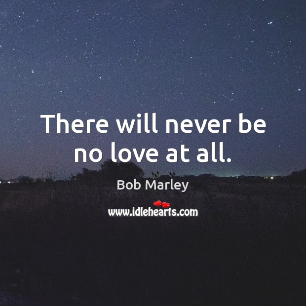 There will never be no love at all. Bob Marley Picture Quote