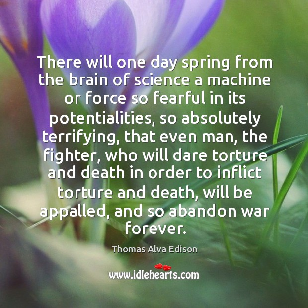 There will one day spring from the brain of science a machine or force so fearful in its potentialities Thomas Alva Edison Picture Quote