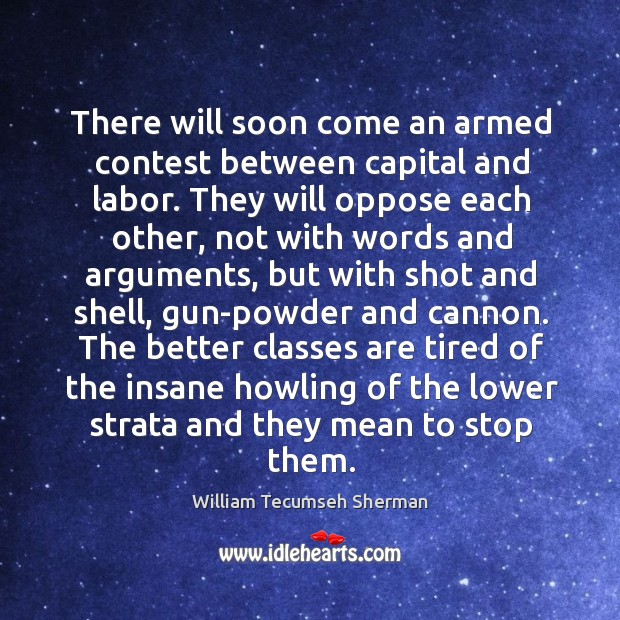 There will soon come an armed contest between capital and labor. William Tecumseh Sherman Picture Quote