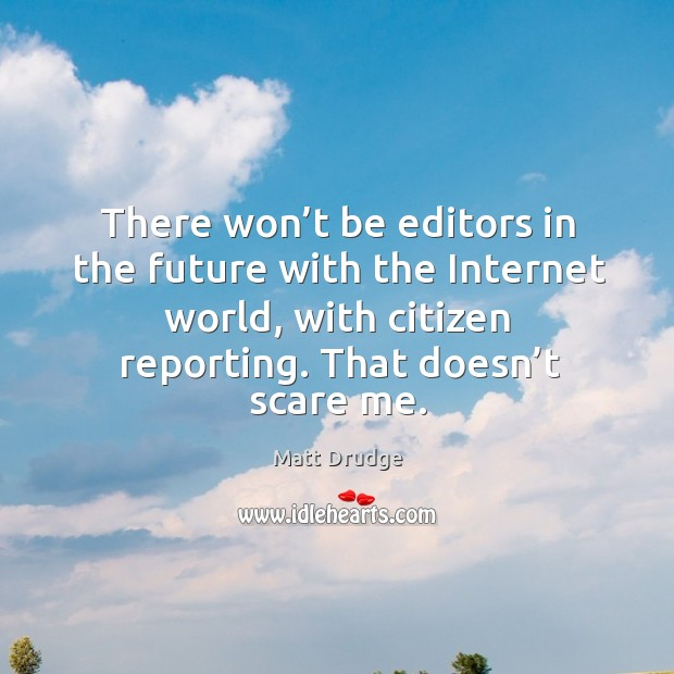 There won't be editors in the future with the internet world, with citizen reporting. That doesn't scare me. Image