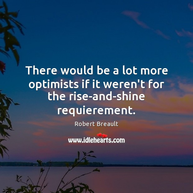 Image, There would be a lot more optimists if it weren't for the rise-and-shine requierement.