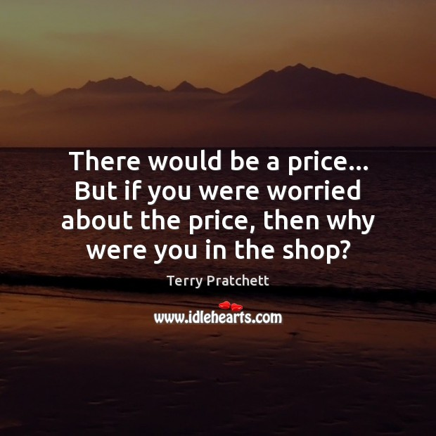 There would be a price… But if you were worried about the Terry Pratchett Picture Quote