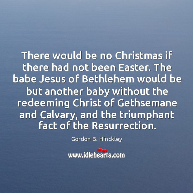 Image, There would be no Christmas if there had not been Easter. The