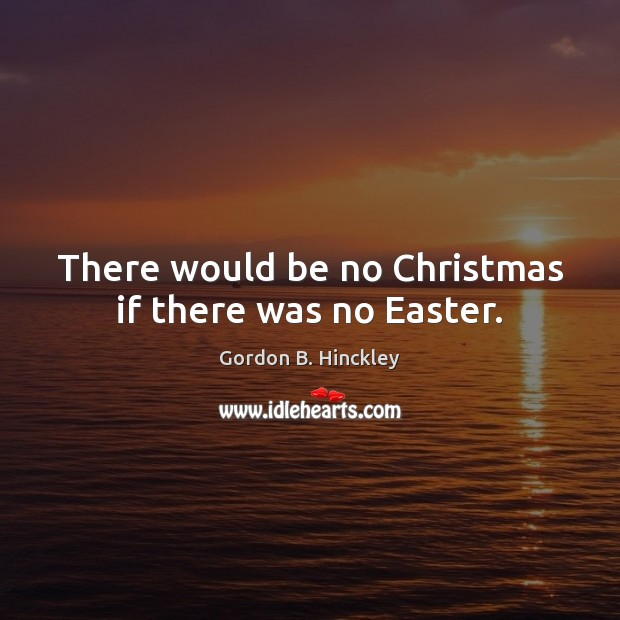 There would be no Christmas if there was no Easter. Easter Quotes Image