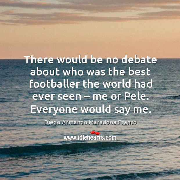There would be no debate about who was the best footballer the world had ever seen Image