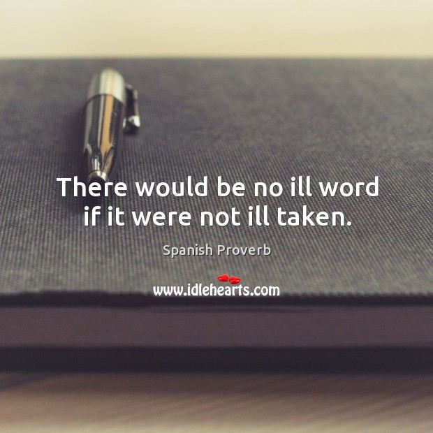 Image, There would be no ill word if it were not ill taken.