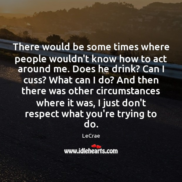 LeCrae Picture Quote image saying: There would be some times where people wouldn't know how to act