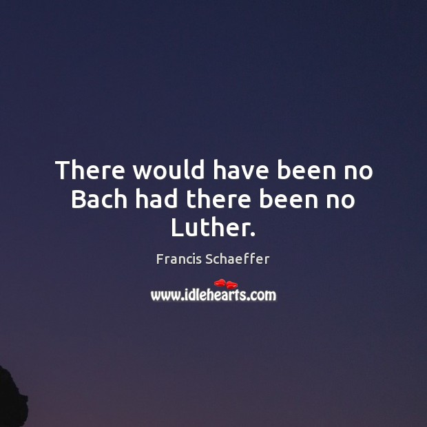 There would have been no Bach had there been no Luther. Francis Schaeffer Picture Quote