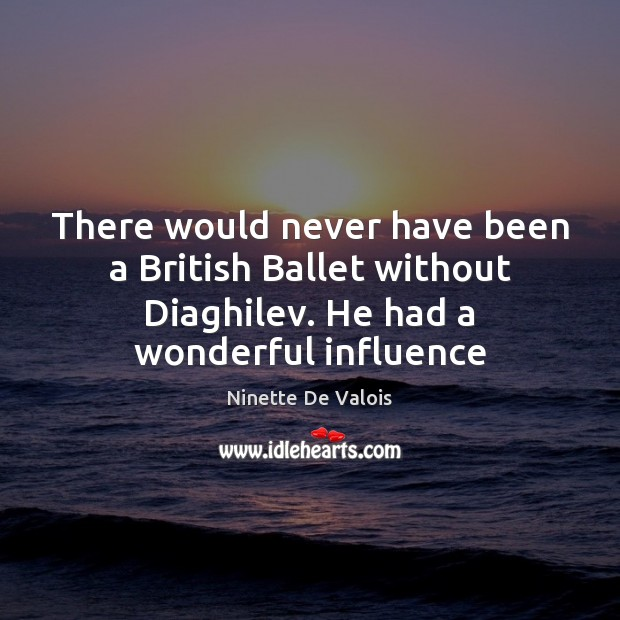 Image, There would never have been a British Ballet without Diaghilev. He had