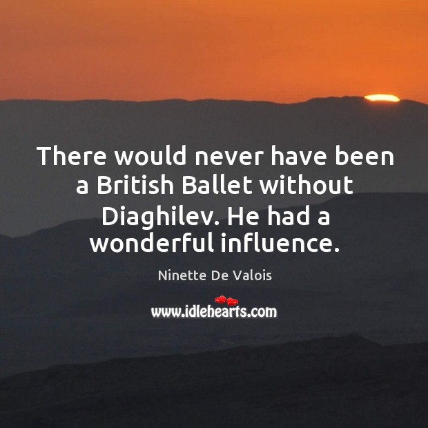There would never have been a british ballet without diaghilev. He had a wonderful influence. Image