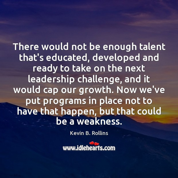 There would not be enough talent that's educated, developed and ready to Image