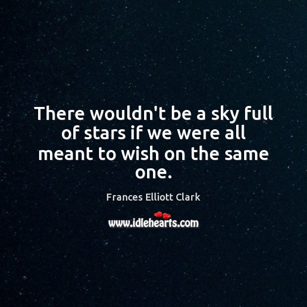 There wouldn't be a sky full of stars if we were all meant to wish on the same one. Image