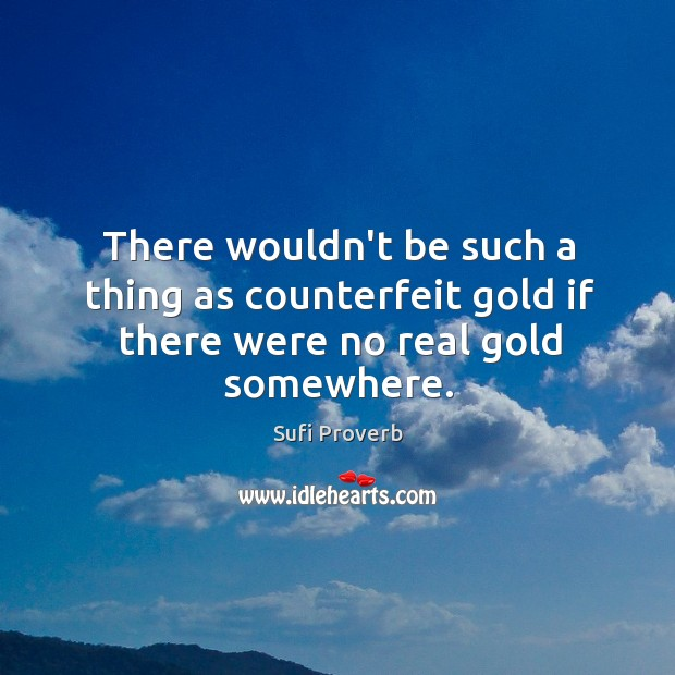 There wouldn't be such a thing as counterfeit gold if there were no real gold somewhere. Sufi Proverbs Image