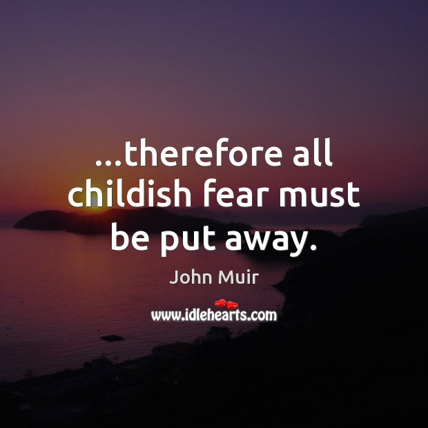 …therefore all childish fear must be put away. John Muir Picture Quote