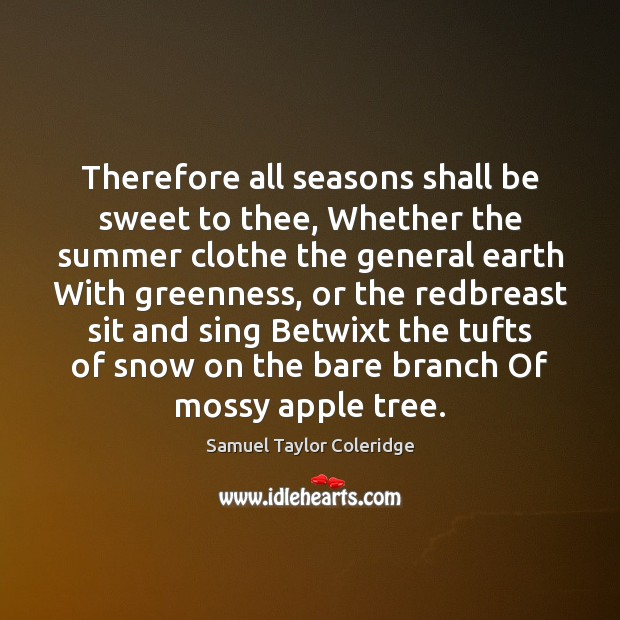 Therefore all seasons shall be sweet to thee, Whether the summer clothe Samuel Taylor Coleridge Picture Quote