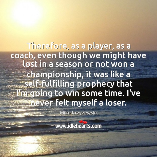 Therefore, as a player, as a coach, even though we might have Mike Krzyzewski Picture Quote