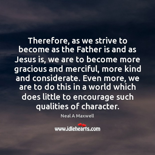 Therefore, as we strive to become as the Father is and as Neal A Maxwell Picture Quote