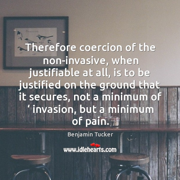 Therefore coercion of the non-invasive, when justifiable at all, is to be justified Benjamin Tucker Picture Quote