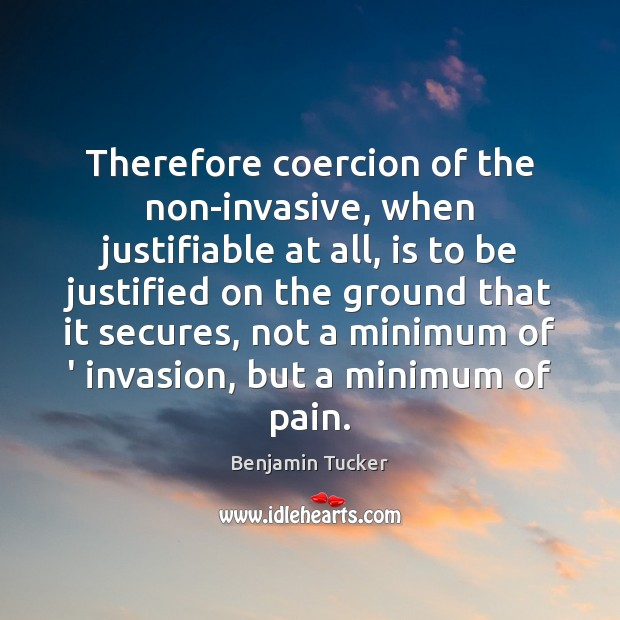Therefore coercion of the non-invasive, when justifiable at all, is to be Benjamin Tucker Picture Quote