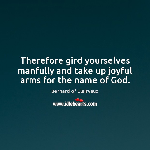 Therefore gird yourselves manfully and take up joyful arms for the name of God. Image