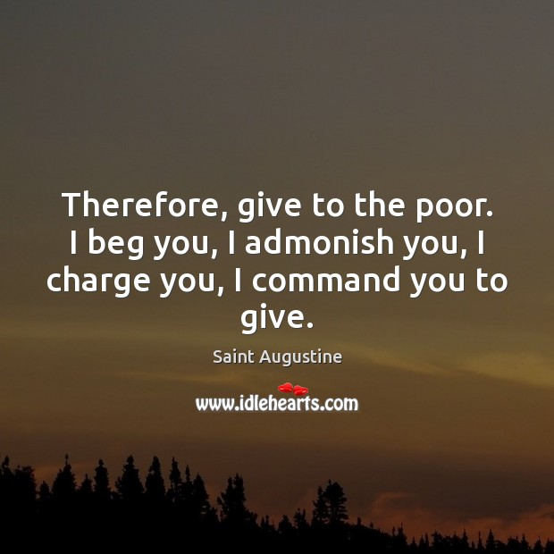 Image, Therefore, give to the poor. I beg you, I admonish you, I