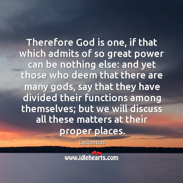 Therefore God is one, if that which admits of so great power can be nothing else: Lactantius Picture Quote
