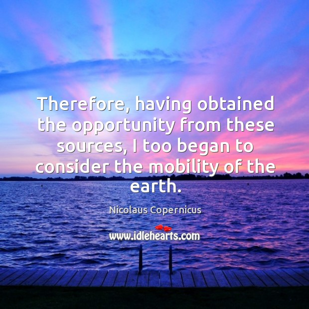 Therefore, having obtained the opportunity from these sources, I too began to consider the mobility of the earth. Nicolaus Copernicus Picture Quote