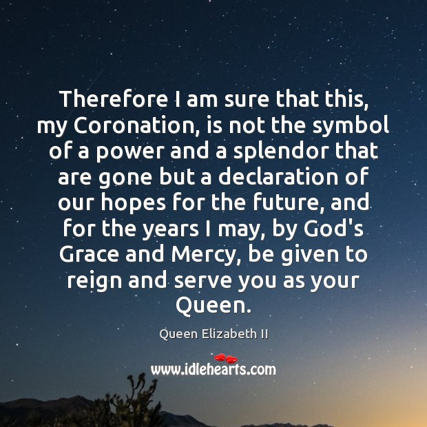 Therefore I am sure that this, my Coronation, is not the symbol Queen Elizabeth II Picture Quote