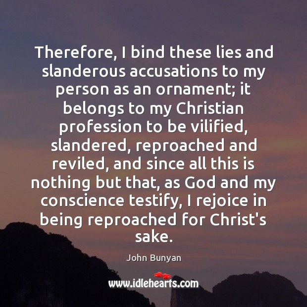 Therefore, I bind these lies and slanderous accusations to my person as John Bunyan Picture Quote
