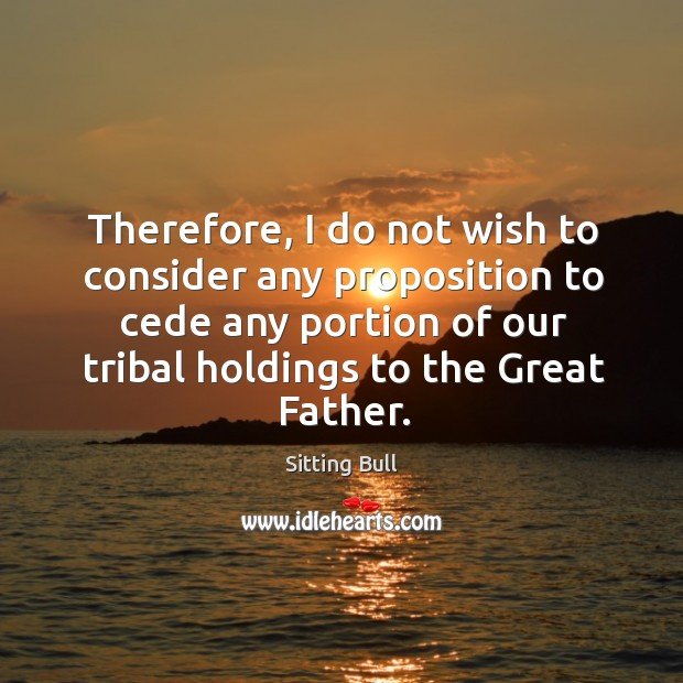 Image, Therefore, I do not wish to consider any proposition to cede any portion of our tribal holdings to the great father.