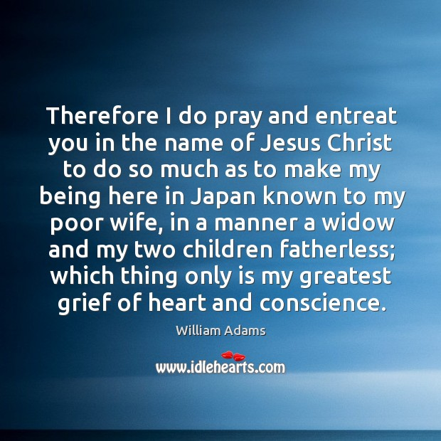 Therefore I do pray and entreat you in the name of jesus christ to do so much as to make William Adams Picture Quote