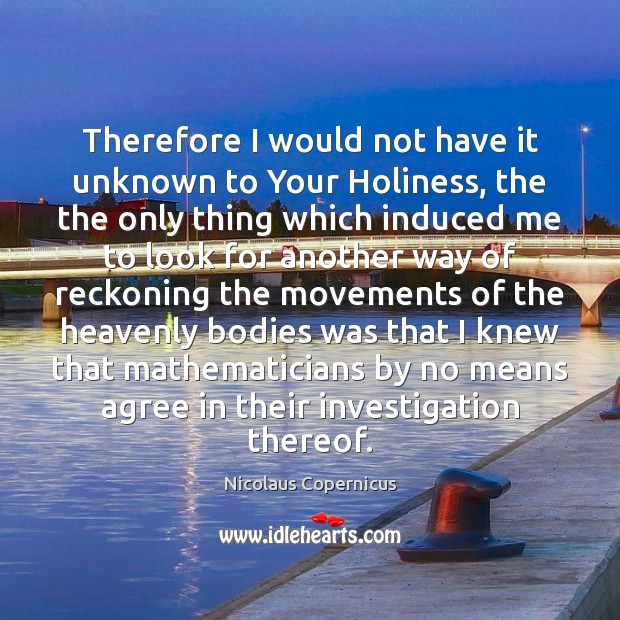 Therefore I would not have it unknown to Your Holiness, the the Nicolaus Copernicus Picture Quote