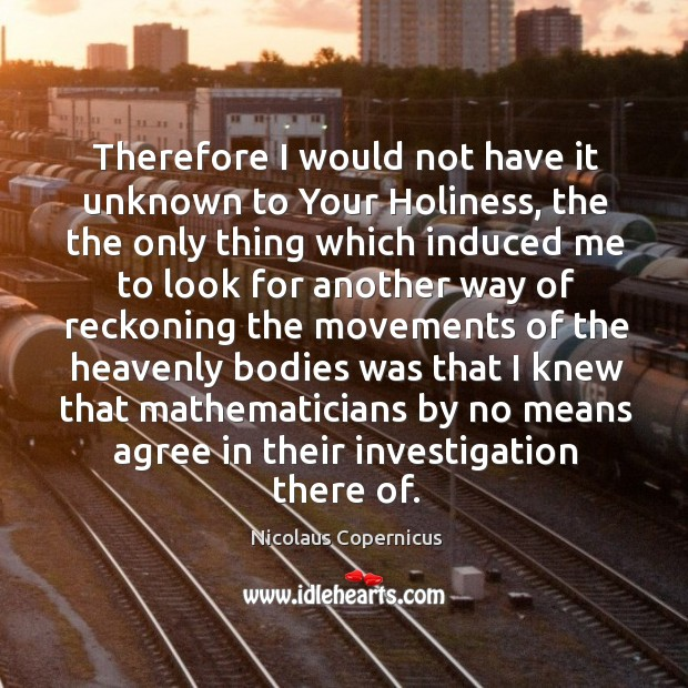 Therefore I would not have it unknown to your holiness Nicolaus Copernicus Picture Quote