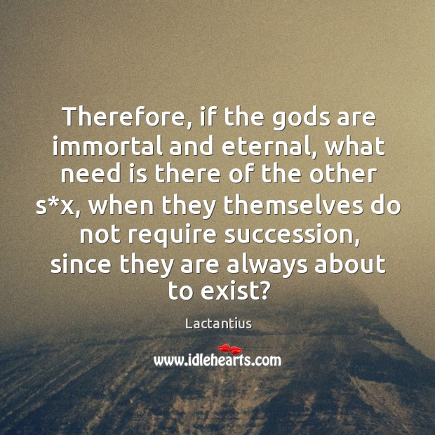 Therefore, if the Gods are immortal and eternal, what need is there of the other s*x Lactantius Picture Quote