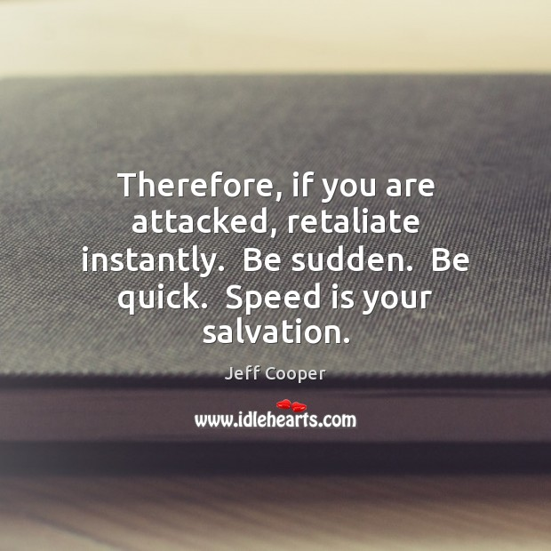 Therefore, if you are attacked, retaliate instantly.  Be sudden.  Be quick.  Speed Jeff Cooper Picture Quote