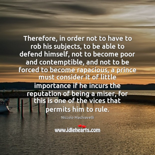 Therefore, in order not to have to rob his subjects, to be Niccolo Machiavelli Picture Quote