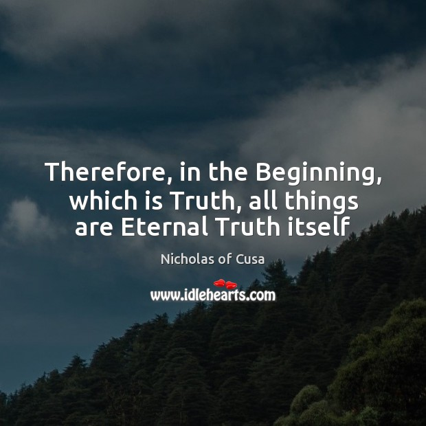 Therefore, in the Beginning, which is Truth, all things are Eternal Truth itself Eternal Truth Quotes Image