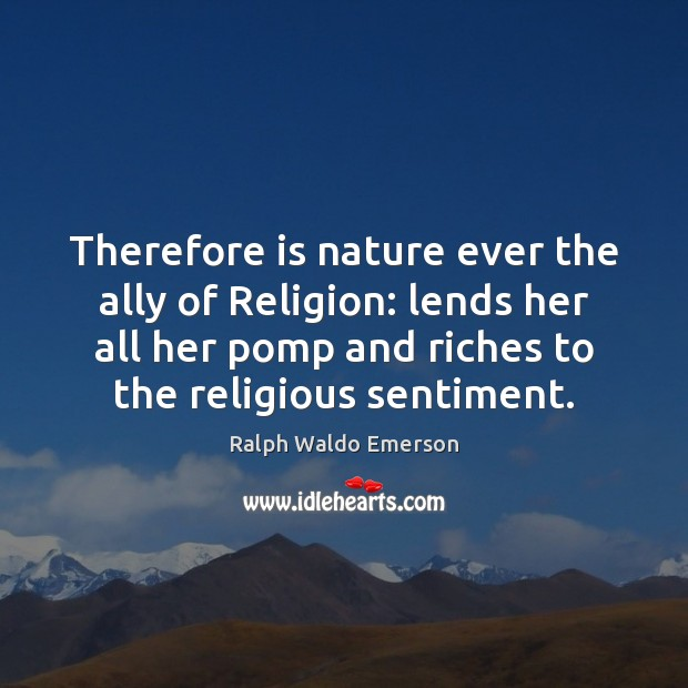 Therefore is nature ever the ally of Religion: lends her all her Image