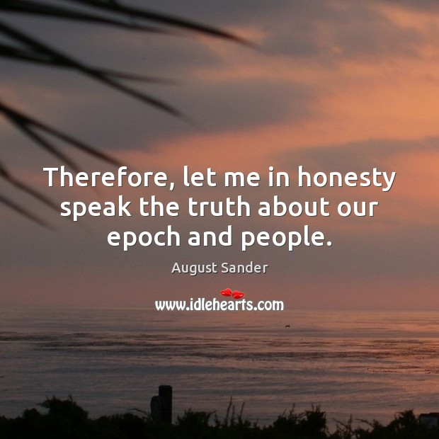 Therefore, let me in honesty speak the truth about our epoch and people. Image