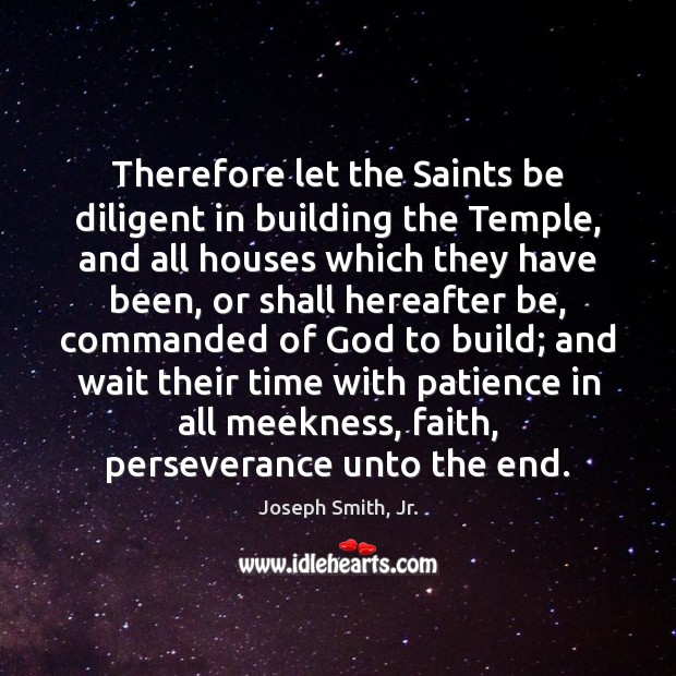 Therefore let the Saints be diligent in building the Temple, and all Joseph Smith, Jr. Picture Quote