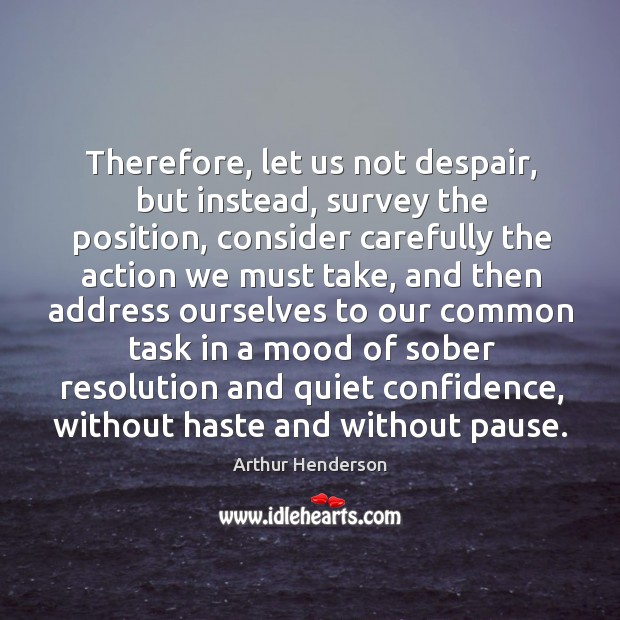 Therefore, let us not despair, but instead, survey the position Arthur Henderson Picture Quote