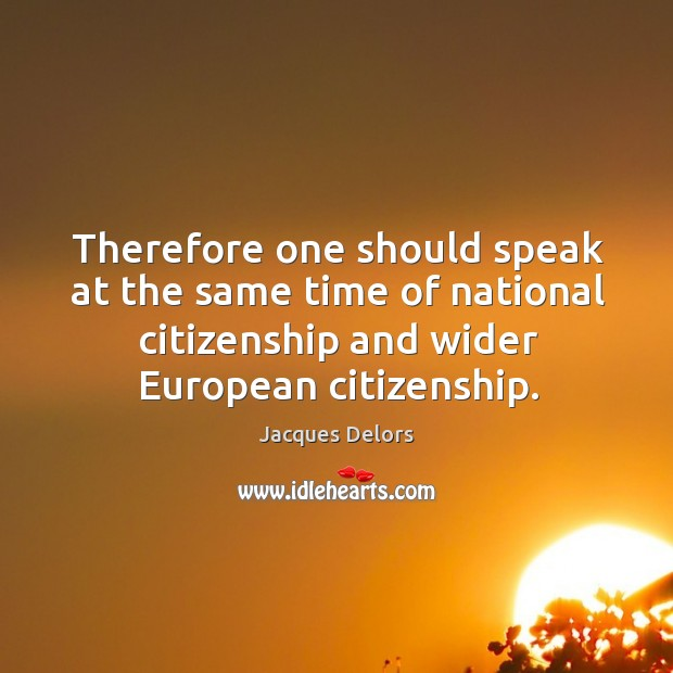 Therefore one should speak at the same time of national citizenship and wider european citizenship. Image